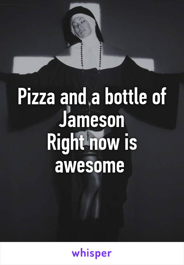 Pizza and a bottle of Jameson Right now is awesome