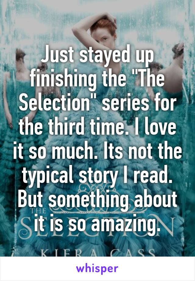 """Just stayed up finishing the """"The Selection"""" series for the third time. I love it so much. Its not the typical story I read. But something about it is so amazing."""