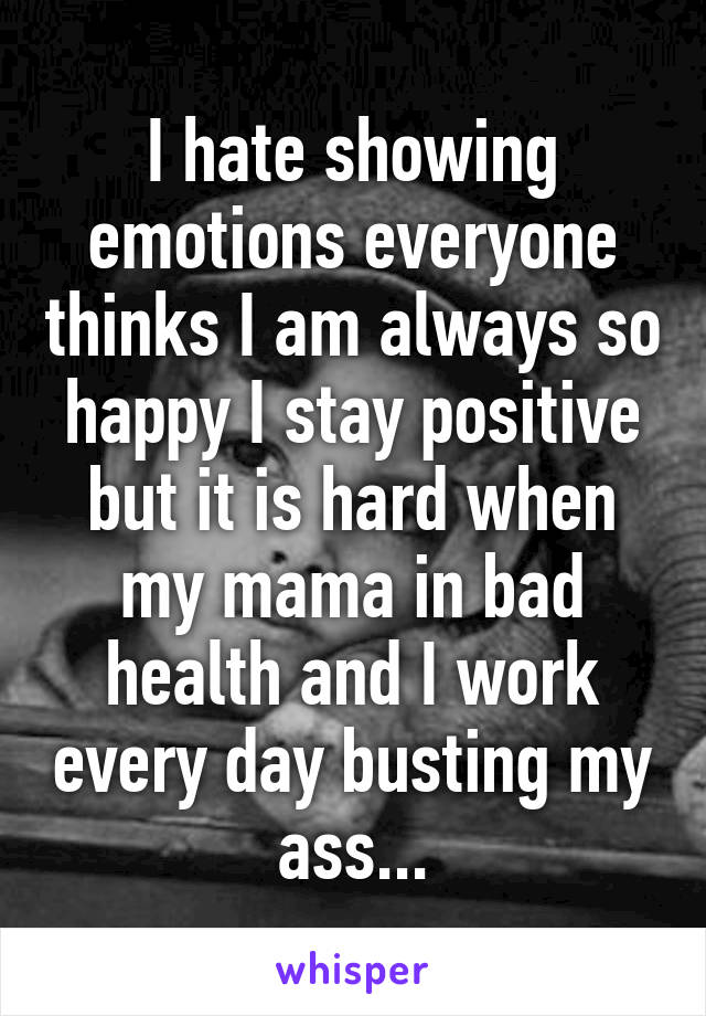 I hate showing emotions everyone thinks I am always so happy I stay positive but it is hard when my mama in bad health and I work every day busting my ass...
