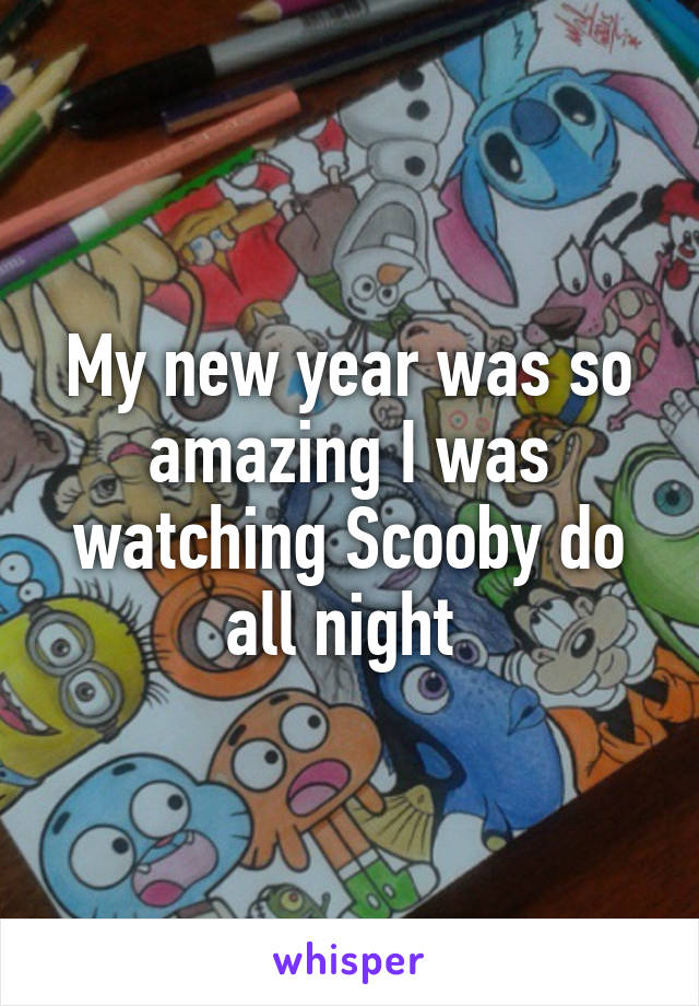 My new year was so amazing I was watching Scooby do all night