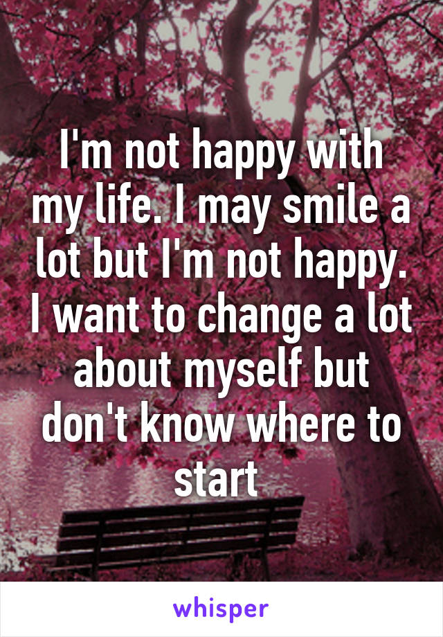 I'm not happy with my life. I may smile a lot but I'm not happy. I want to change a lot about myself but don't know where to start