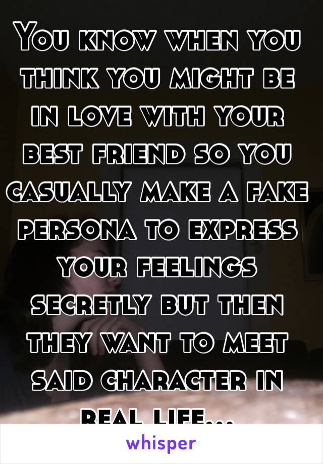 You know when you think you might be in love with your best friend so you casually make a fake persona to express your feelings secretly but then they want to meet said character in real life...