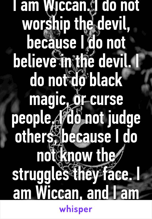 I am Wiccan. I do not worship the devil, because I do not believe in the devil. I do not do black magic, or curse people. I do not judge others, because I do not know the struggles they face. I am Wiccan, and I am proud of my beliefs.