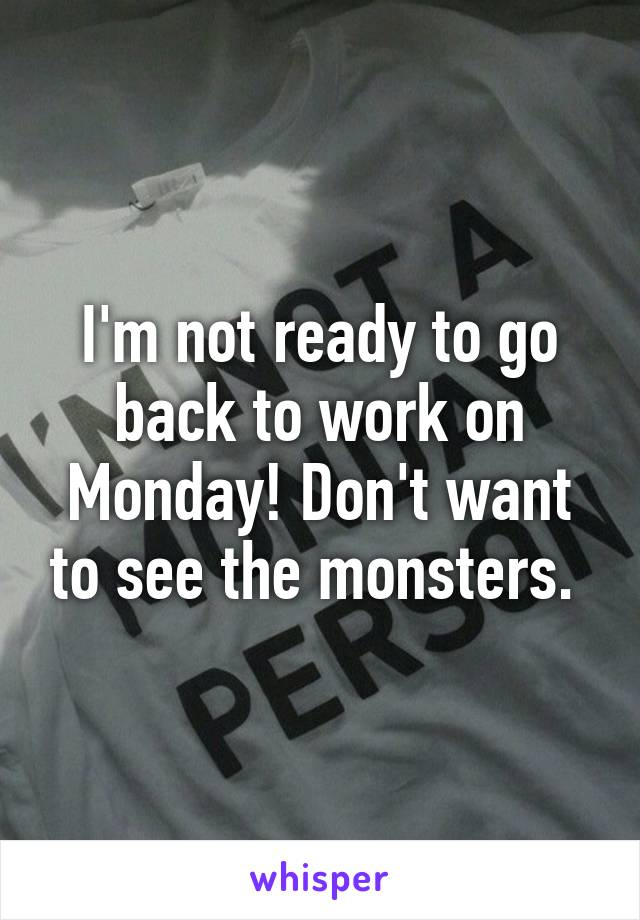 I'm not ready to go back to work on Monday! Don't want to see the monsters.