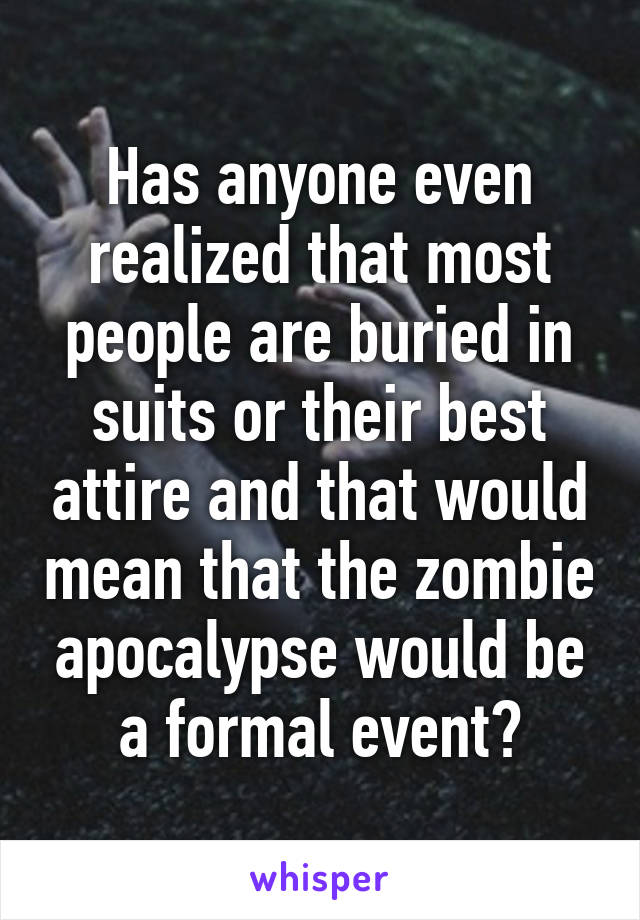 Has anyone even realized that most people are buried in suits or their best attire and that would mean that the zombie apocalypse would be a formal event?