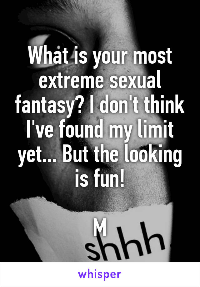 What is your most extreme sexual fantasy? I don't think I've found my limit yet... But the looking is fun!  M