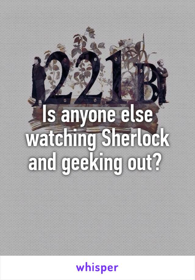 Is anyone else watching Sherlock and geeking out?