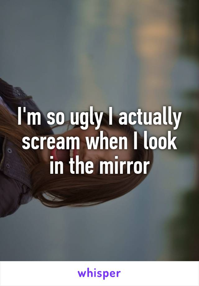 I'm so ugly I actually scream when I look in the mirror