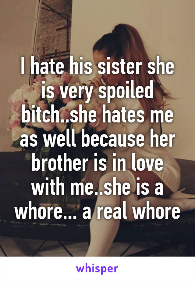 I hate his sister she is very spoiled bitch..she hates me as well because her brother is in love with me..she is a whore... a real whore