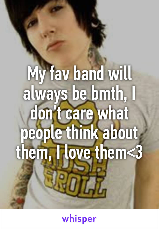 My fav band will always be bmth, I don't care what people think about them, I love them<3