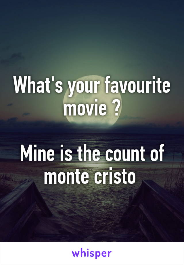 What's your favourite movie ?  Mine is the count of monte cristo