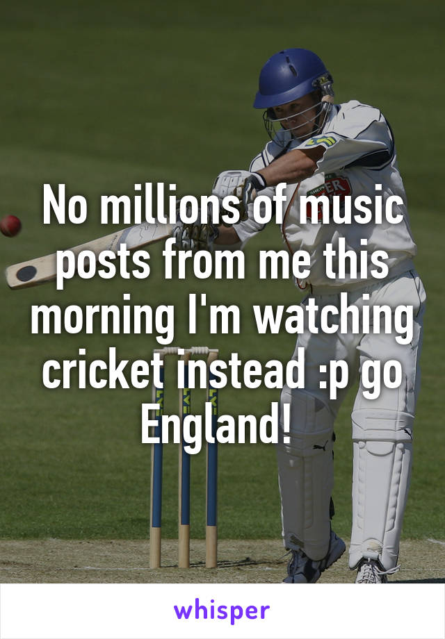 No millions of music posts from me this morning I'm watching cricket instead :p go England!
