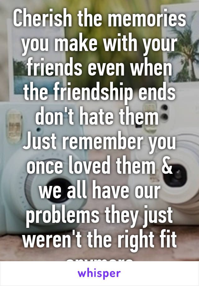 Cherish the memories you make with your friends even when the friendship ends don't hate them  Just remember you once loved them & we all have our problems they just weren't the right fit anymore