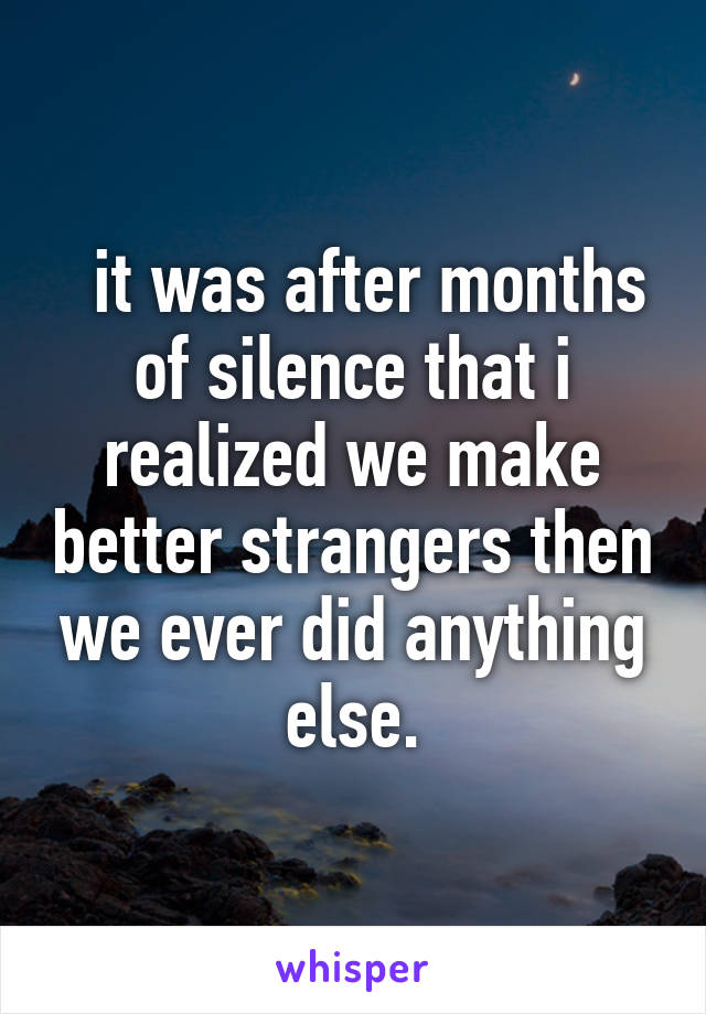 it was after months of silence that i realized we make better strangers then we ever did anything else.