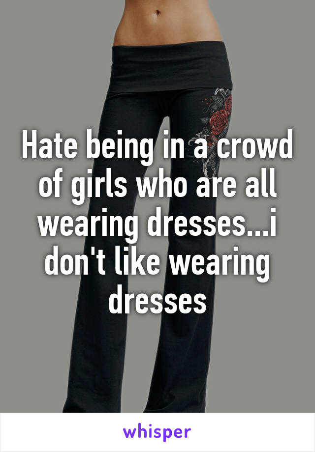 Hate being in a crowd of girls who are all wearing dresses...i don't like wearing dresses