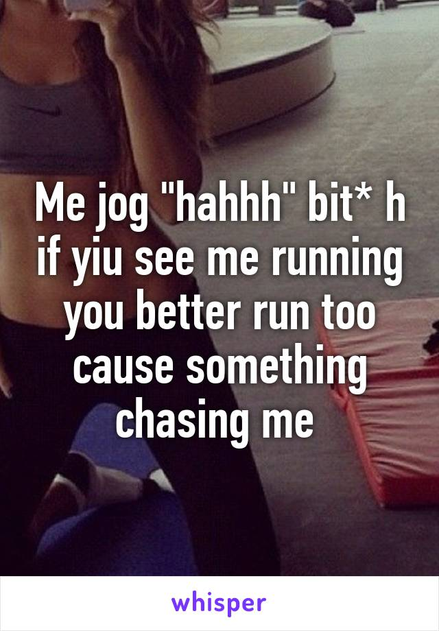 """Me jog """"hahhh"""" bit* h if yiu see me running you better run too cause something chasing me"""