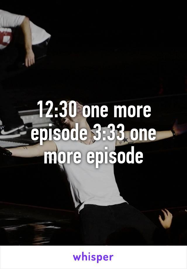 12:30 one more episode 3:33 one more episode