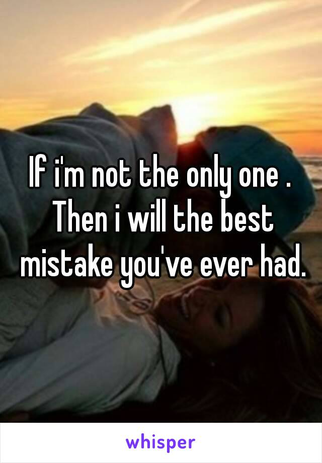 If i'm not the only one . Then i will the best mistake you've ever had.