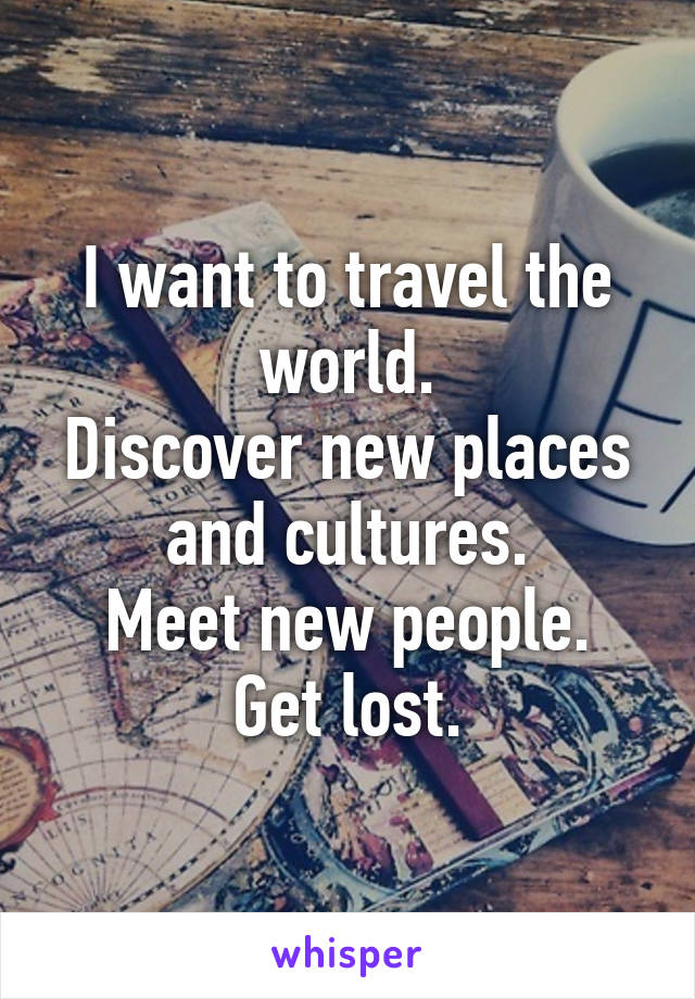 I want to travel the world. Discover new places and cultures. Meet new people. Get lost.