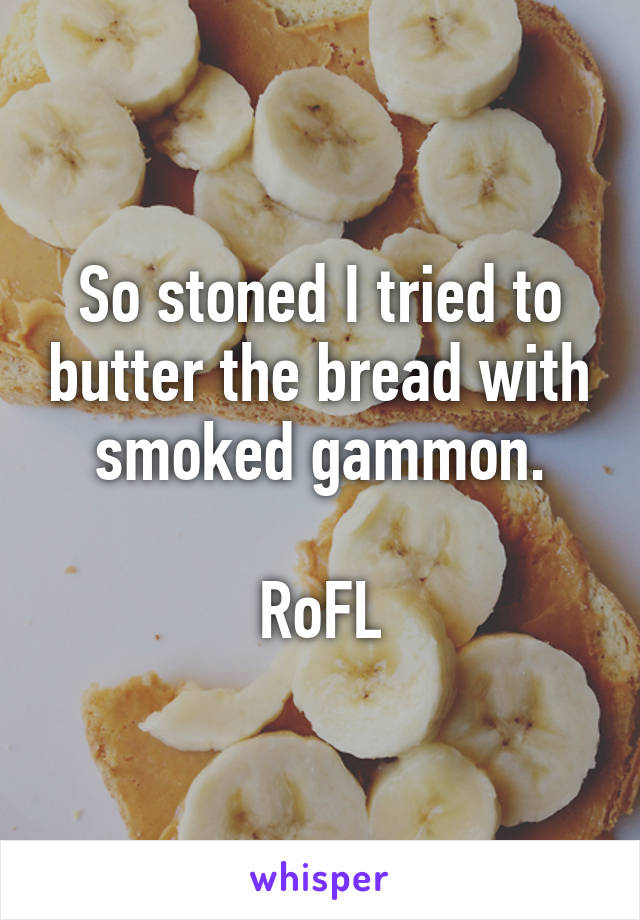 So stoned I tried to butter the bread with smoked gammon.  RoFL
