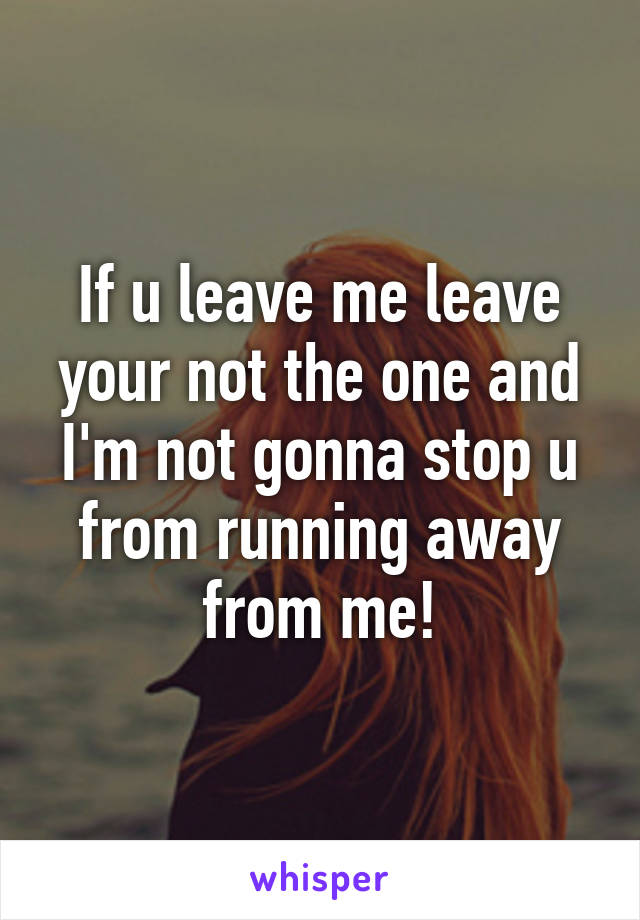 If u leave me leave your not the one and I'm not gonna stop u from running away from me!