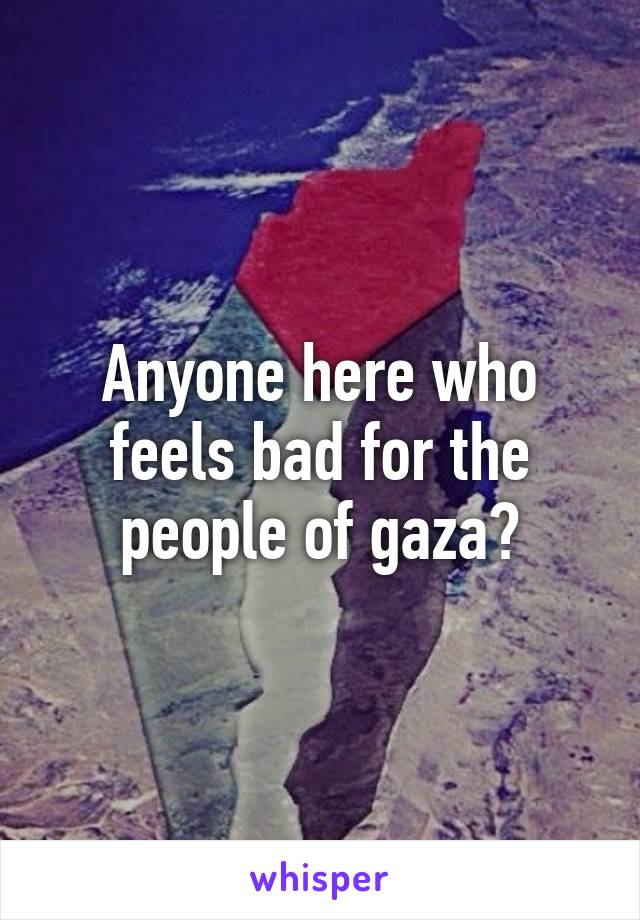Anyone here who feels bad for the people of gaza?