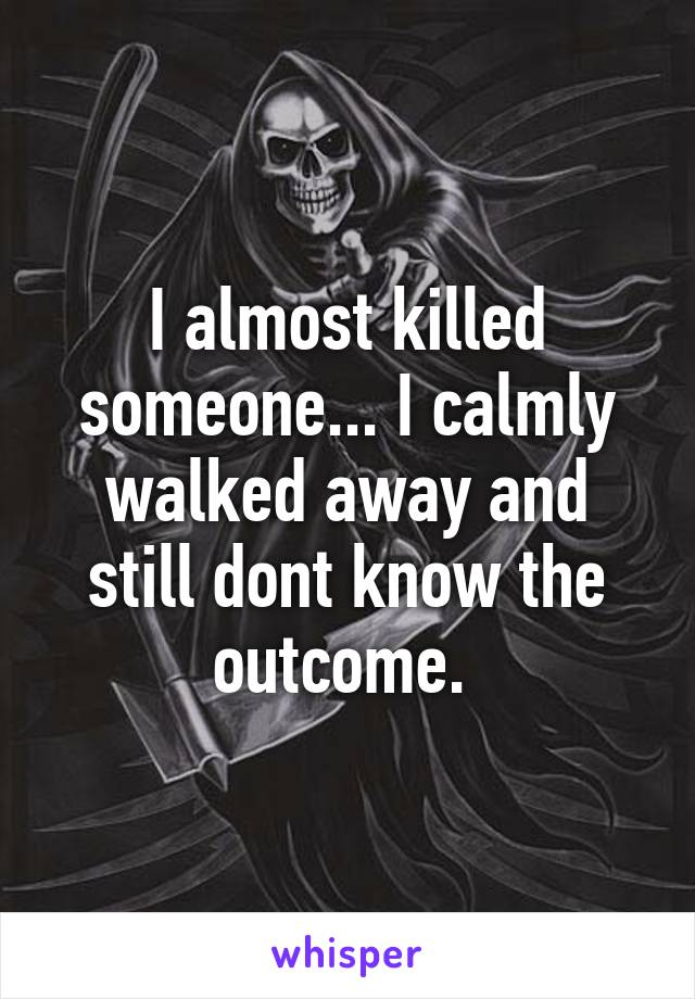 I almost killed someone... I calmly walked away and still dont know the outcome.