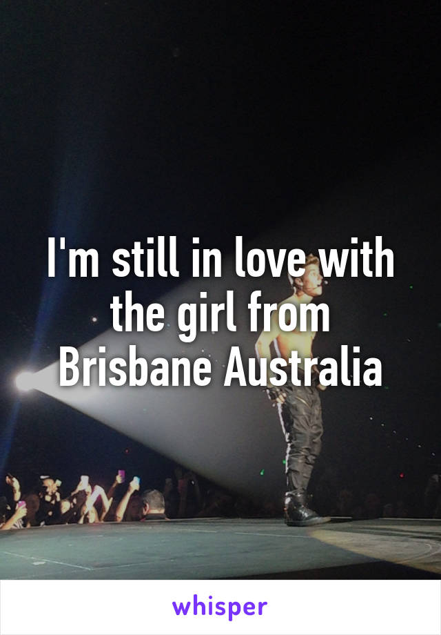 I'm still in love with the girl from Brisbane Australia