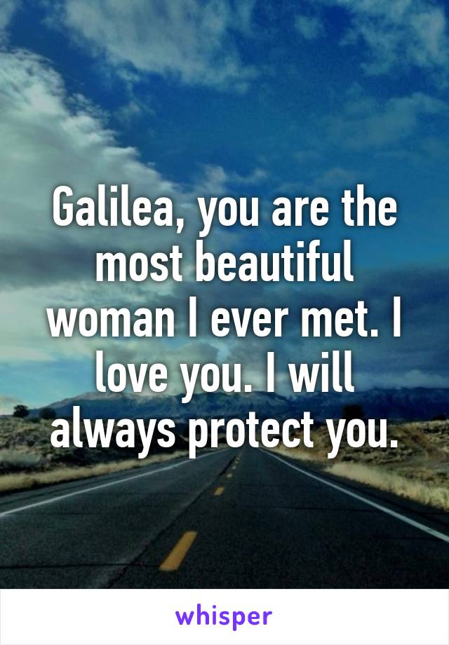 Galilea, you are the most beautiful woman I ever met. I love you. I will always protect you.
