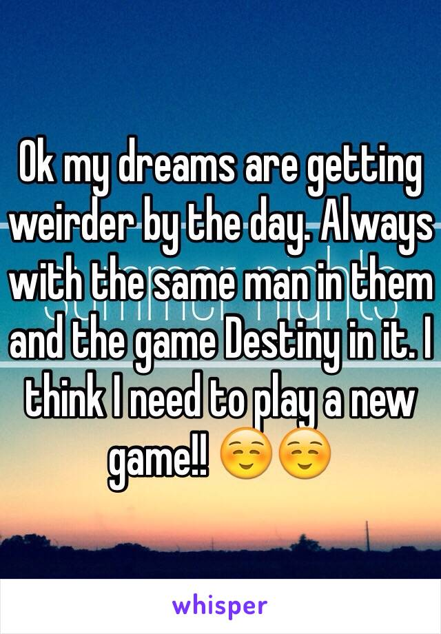 Ok my dreams are getting weirder by the day. Always with the same man in them and the game Destiny in it. I think I need to play a new game!! ☺️☺️