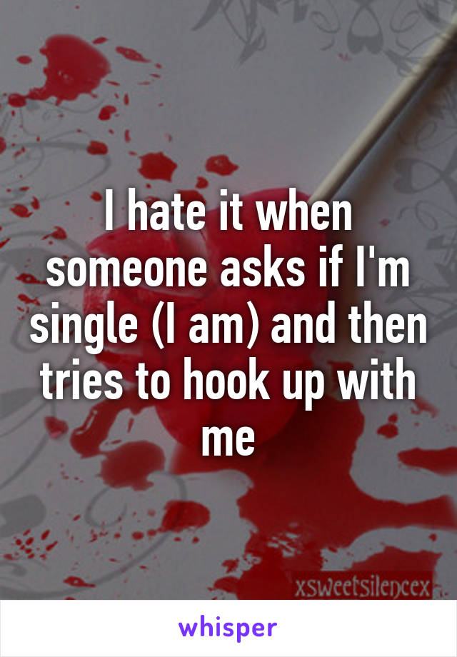 I hate it when someone asks if I'm single (I am) and then tries to hook up with me