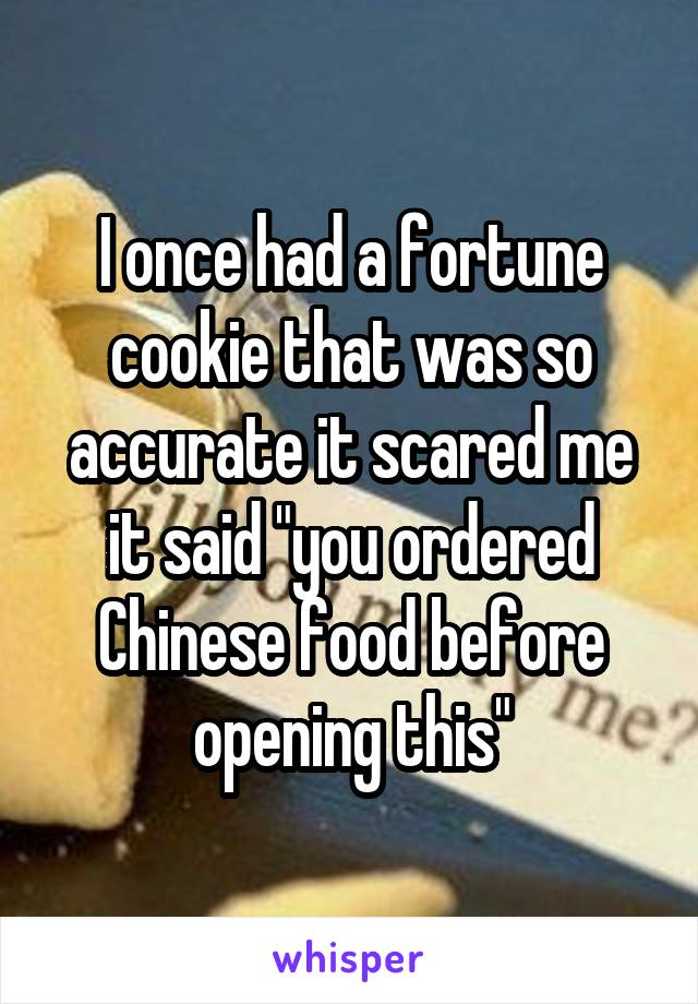 "I once had a fortune cookie that was so accurate it scared me it said ""you ordered Chinese food before opening this"""