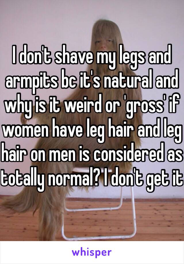 I don't shave my legs and armpits bc it's natural and why is it weird or 'gross' if women have leg hair and leg hair on men is considered as totally normal? I don't get it