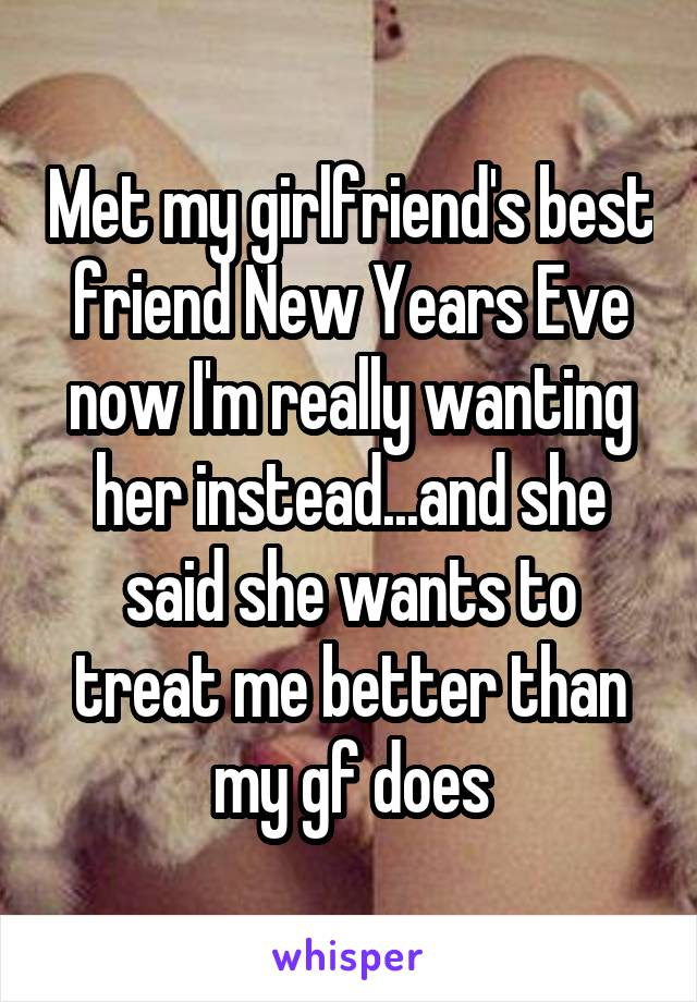 Met my girlfriend's best friend New Years Eve now I'm really wanting her instead...and she said she wants to treat me better than my gf does