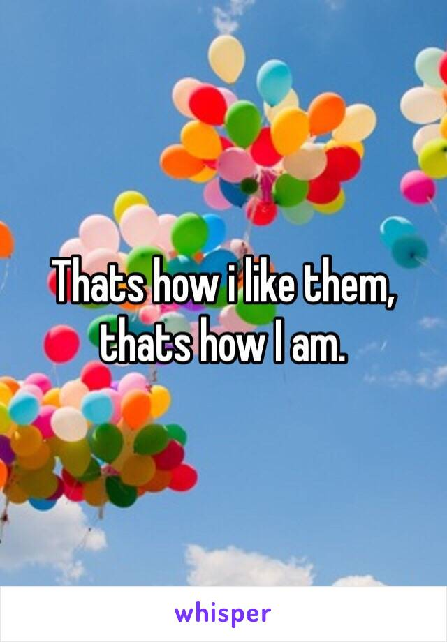 Thats how i like them, thats how I am.