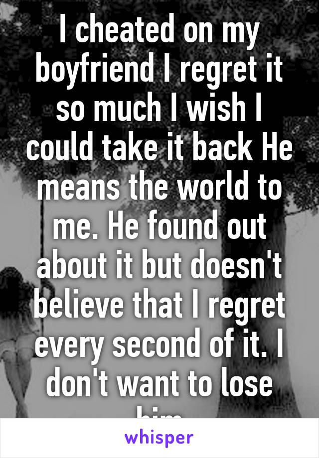 I cheated on my boyfriend I regret it so much I wish I could take it