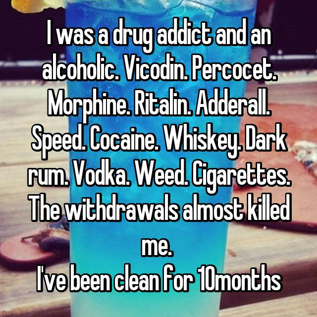 I was a drug addict and an alcoholic. Vicodin. Percocet. Morphine. Ritalin. Adderall. Speed. Cocaine. Whiskey. Dark rum. Vodka. Weed. Cigarettes. The withdrawals almost killed me.  I've been clean for 10months