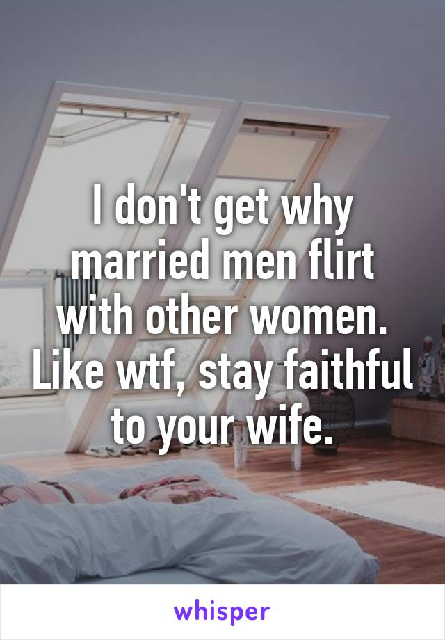 Why Married Men Flirt With Other Women
