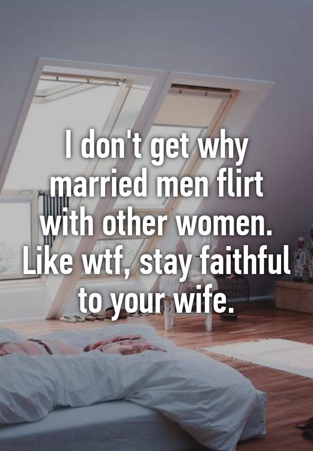 Married a with me flirt why man does Why Married