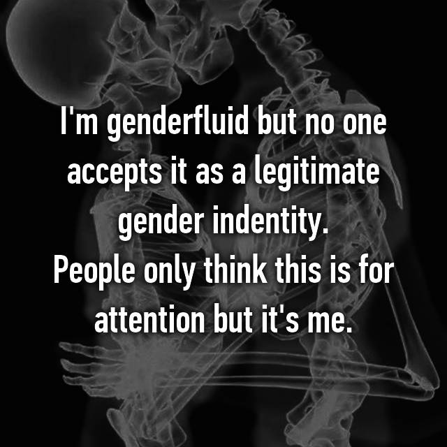 I'm genderfluid but no one accepts it as a legitimate gender indentity. People only think this is for attention but it's me.