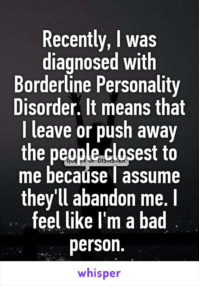 Recently, I was diagnosed with Borderline Personality  Disorder. It means that I leave or push away the people closest to me because I assume they'll abandon me. I feel like I'm a bad person.