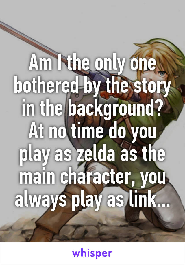 Am I the only one bothered by the story in the background? At no time do you play as zelda as the main character, you always play as link...