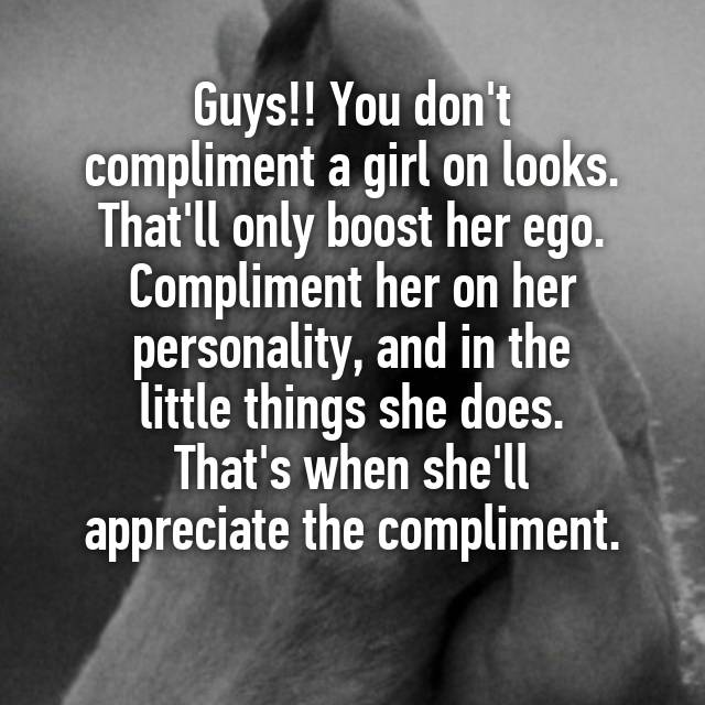 Guys!! You don't compliment a girl on looks  That'll only