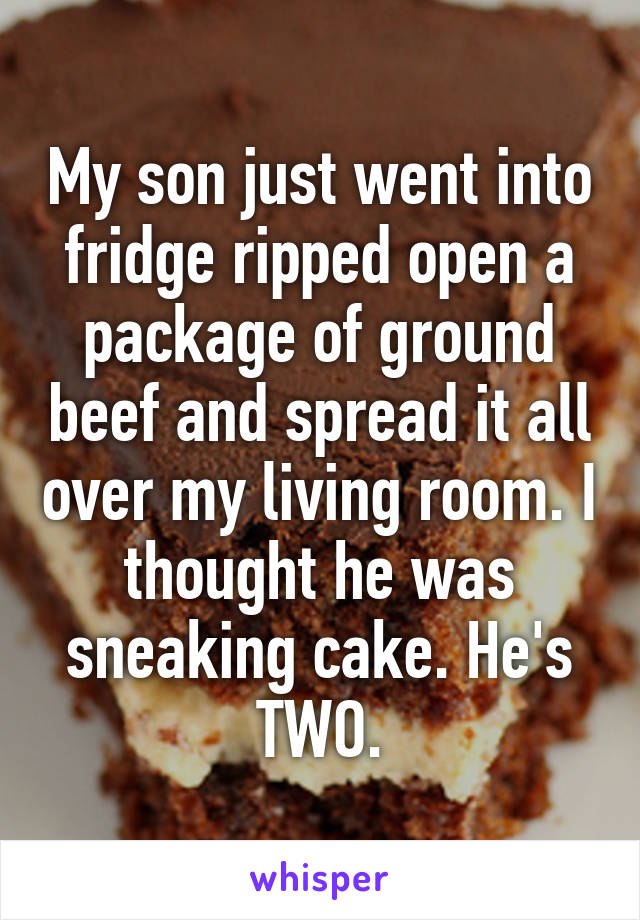 My son just went into fridge ripped open a package of ground beef and spread it all over my living room. I thought he was sneaking cake. He's TWO.