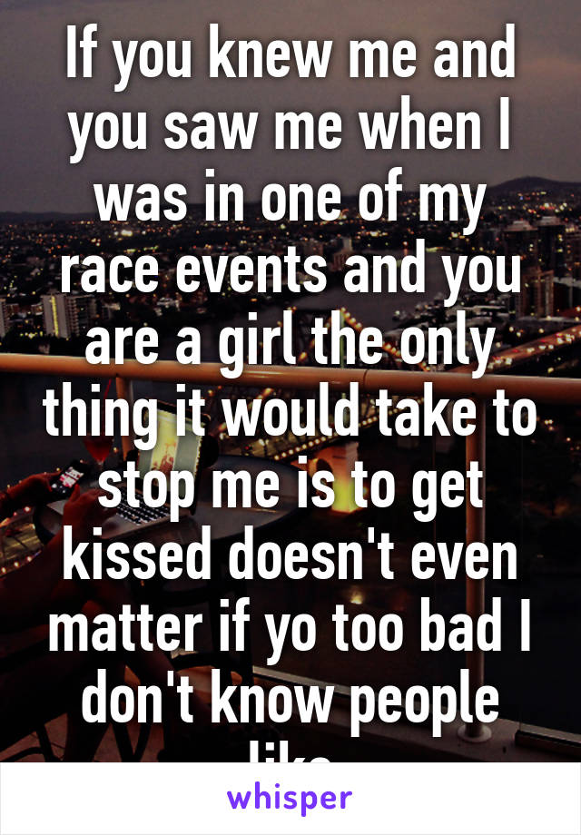 If you knew me and you saw me when I was in one of my race events and you are a girl the only thing it would take to stop me is to get kissed doesn't even matter if yo too bad I don't know people like