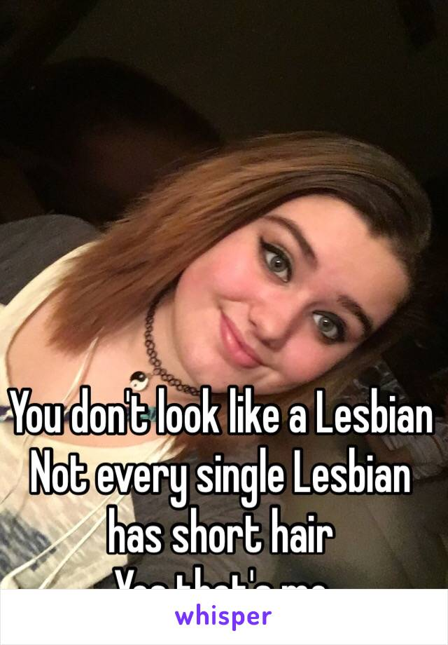 You don't look like a Lesbian Not every single Lesbian has short hair Yes that's me