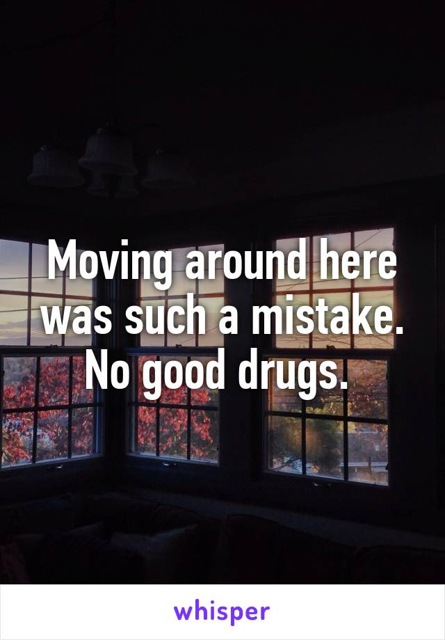 Moving around here was such a mistake. No good drugs.