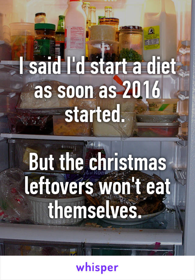 I said I'd start a diet as soon as 2016 started.   But the christmas leftovers won't eat themselves.