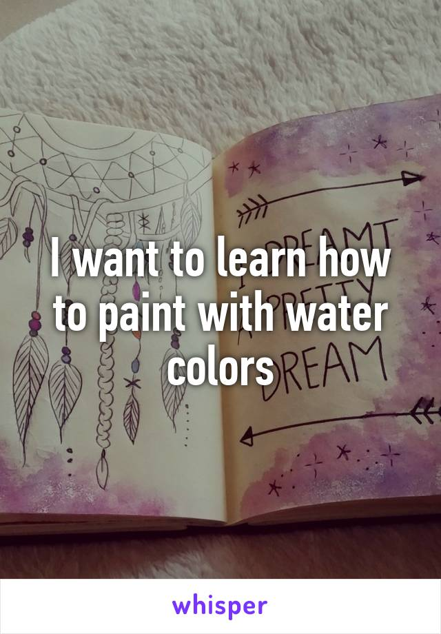 I want to learn how to paint with water colors