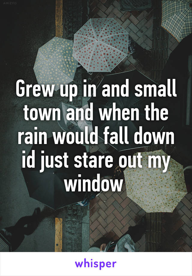Grew up in and small town and when the rain would fall down id just stare out my window